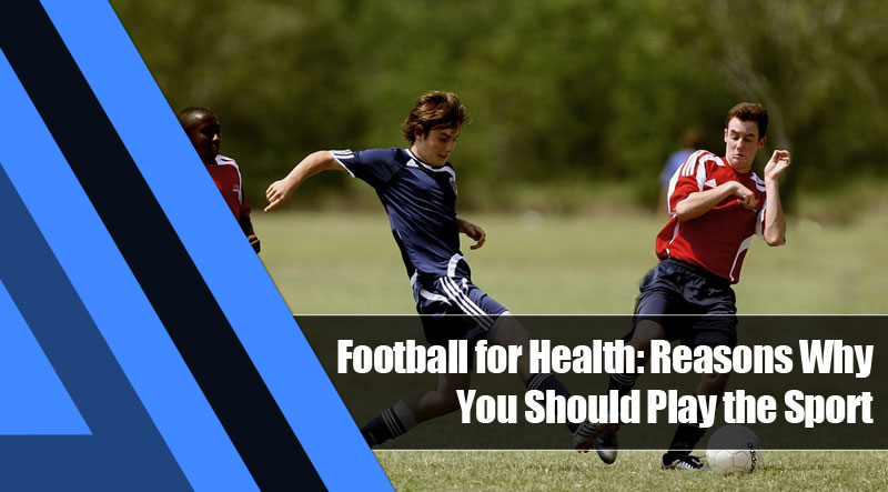 5 - Football for Health: Reasons Why You Should Play the Sport