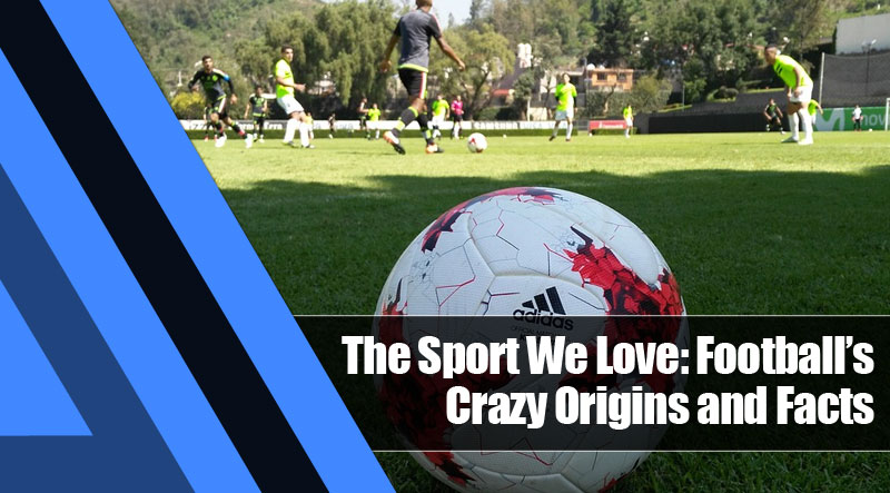 6 - The Sport We Love: Football's Crazy Origins and Facts